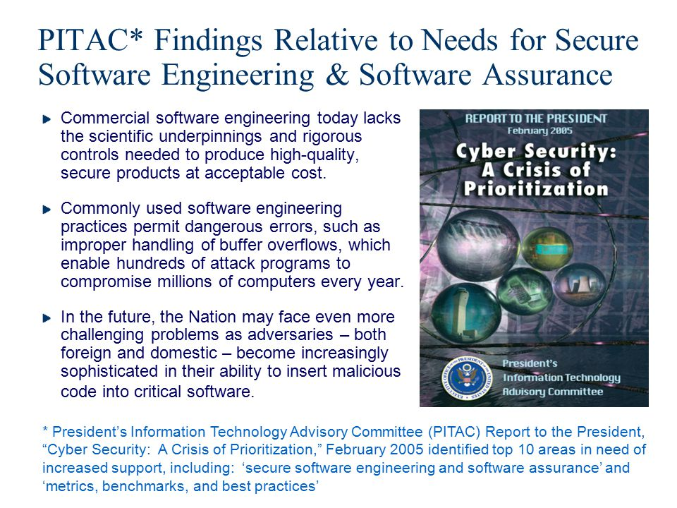 PITAC* Findings Relative to Needs for Secure Software Engineering & Software Assurance Commercial software engineering today lacks the scientific unde