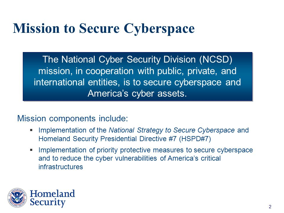 2 Mission to Secure Cyberspace Mission components include:  Implementation of the National Strategy to Secure Cyberspace and Homeland Security Presid