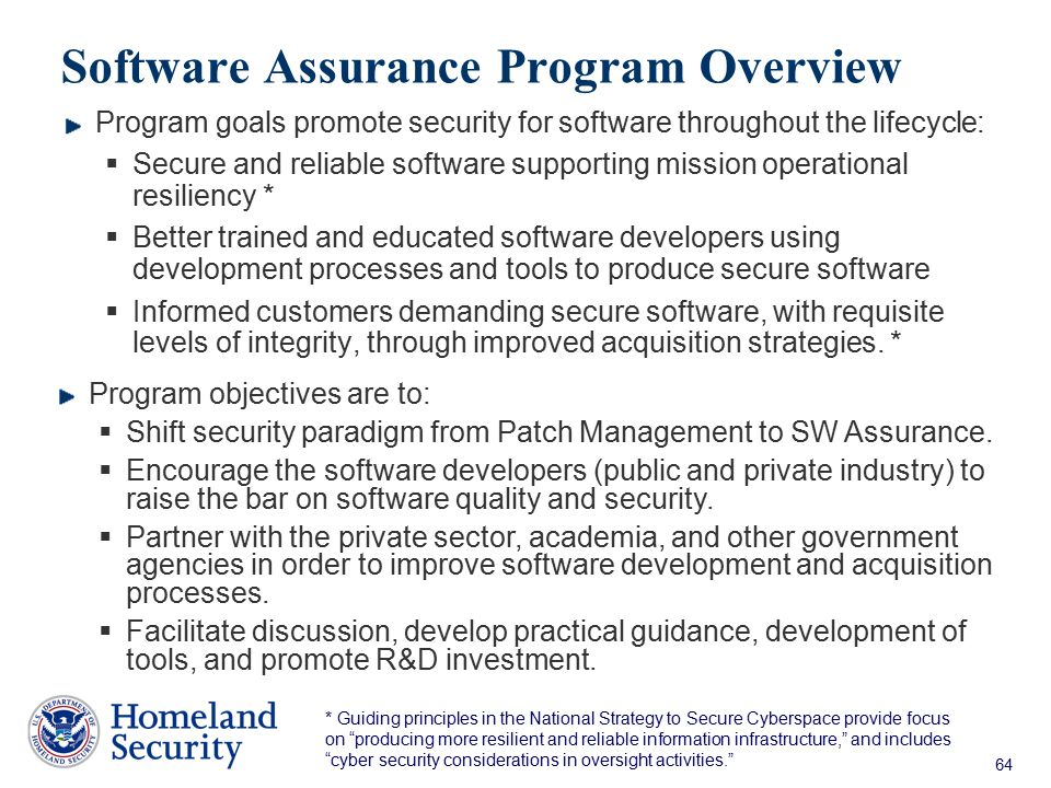 64 Software Assurance Program Overview Program goals promote security for software throughout the lifecycle:  Secure and reliable software supporting