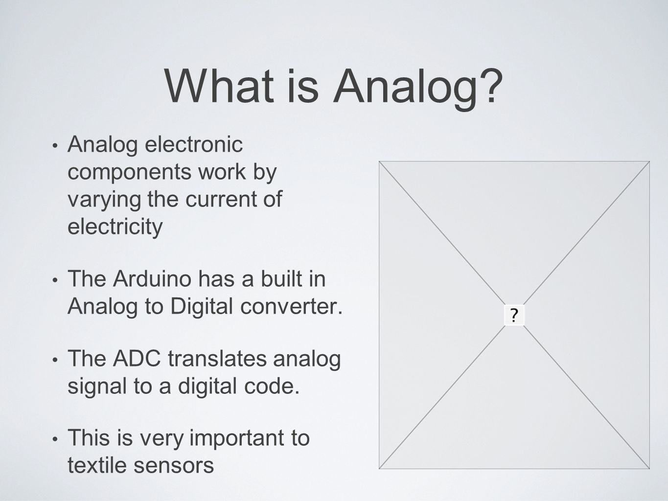 What is Analog? Analog electronic components work by varying the current of electricity The Arduino has a built in Analog to Digital converter. The AD