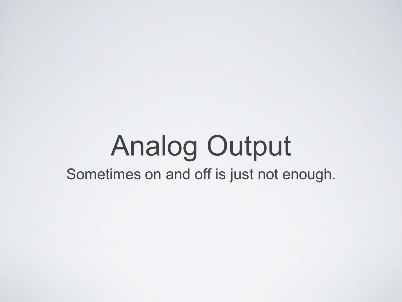 Analog Output Sometimes on and off is just not enough.
