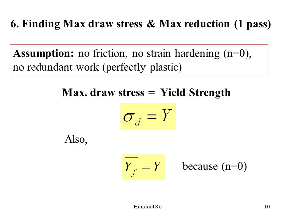 Handout 8 c10 Assumption: no friction, no strain hardening (n=0), no redundant work (perfectly plastic) 6. Finding Max draw stress & Max reduction (1