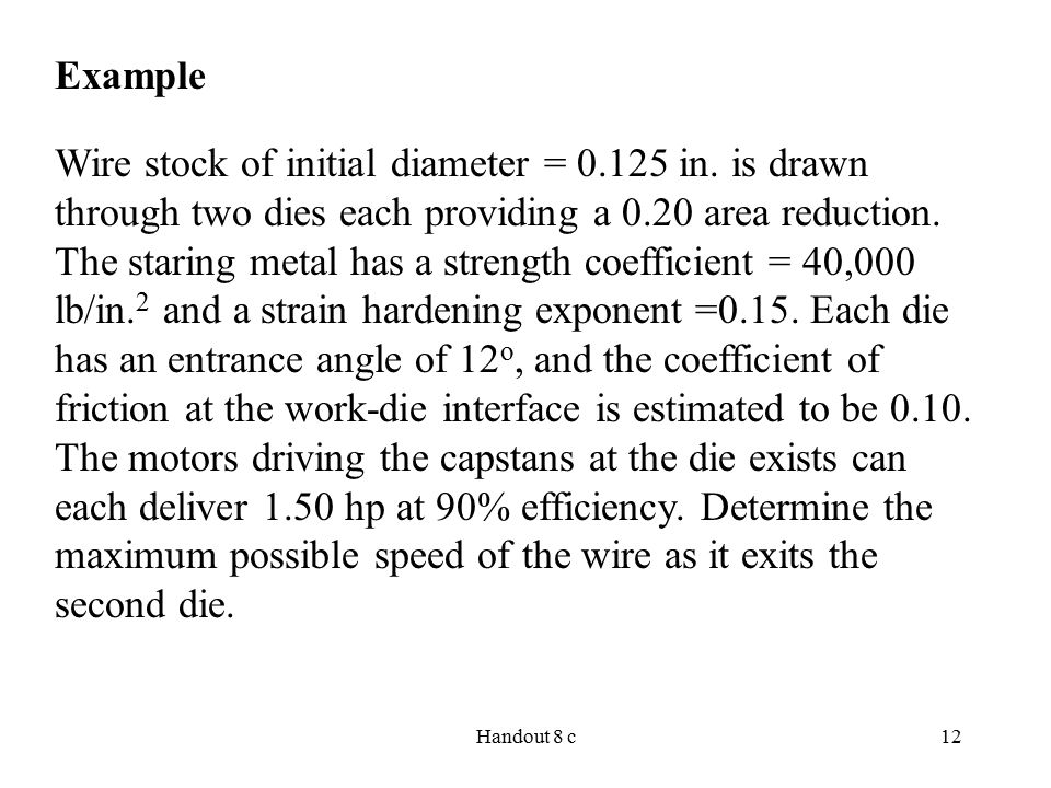 Handout 8 c12 Example Wire stock of initial diameter = 0.125 in. is drawn through two dies each providing a 0.20 area reduction. The staring metal has