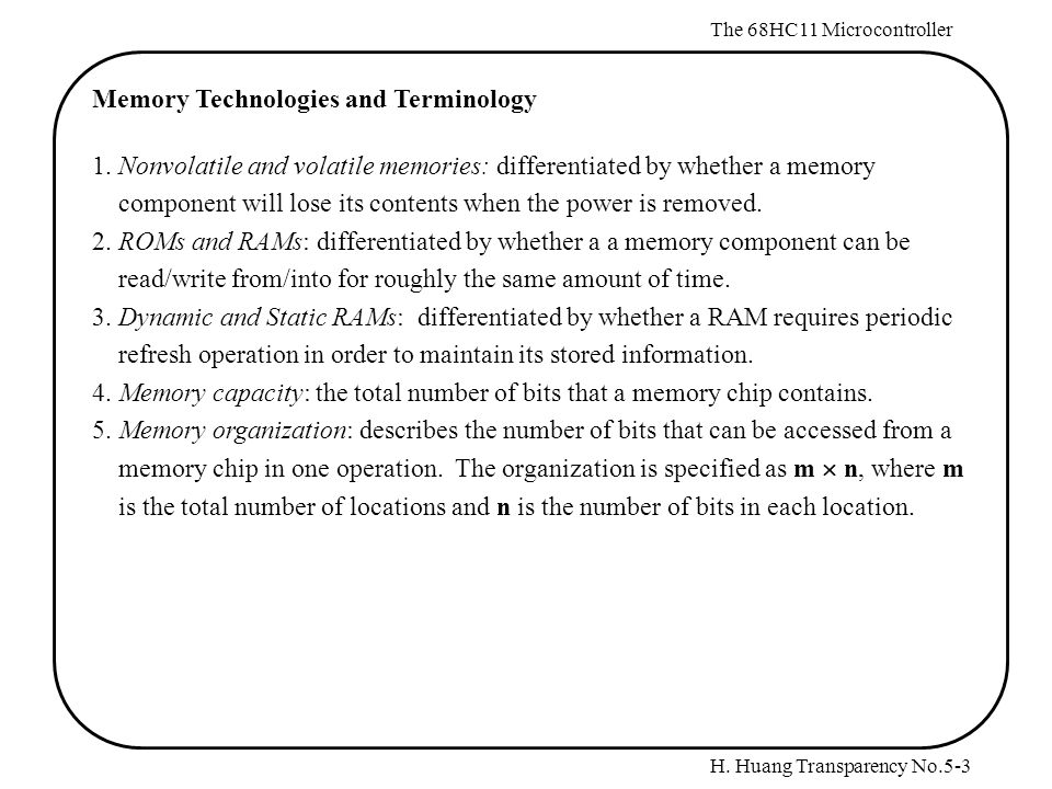 H. Huang Transparency No.5-3 The 68HC11 Microcontroller Memory Technologies and Terminology 1.Nonvolatile and volatile memories: differentiated by whe