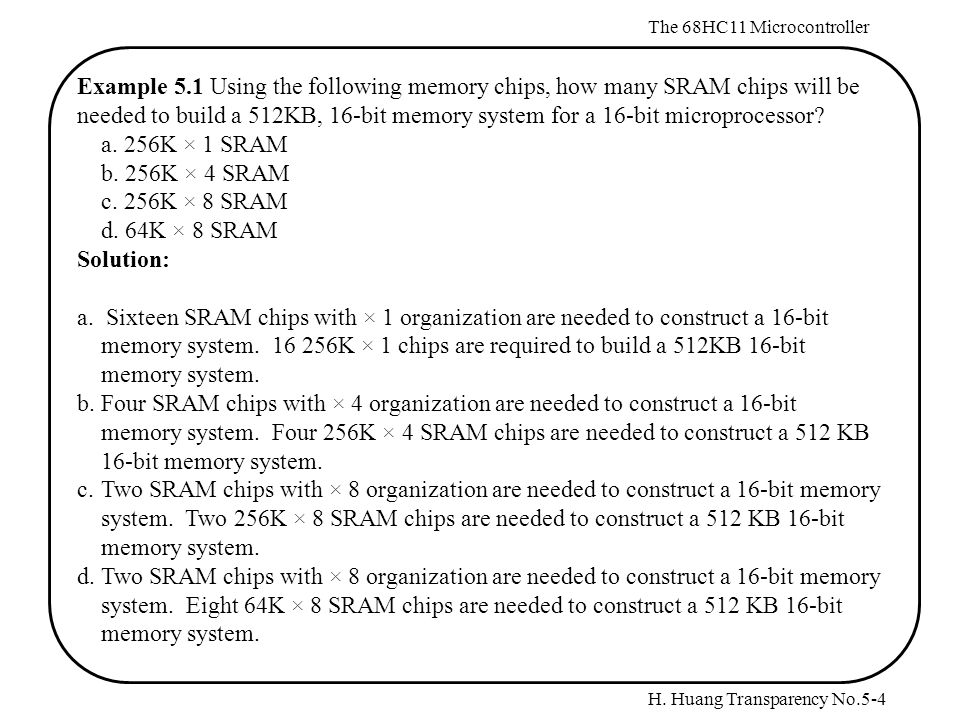 H. Huang Transparency No.5-4 The 68HC11 Microcontroller Example 5.1 Using the following memory chips, how many SRAM chips will be needed to build a 51