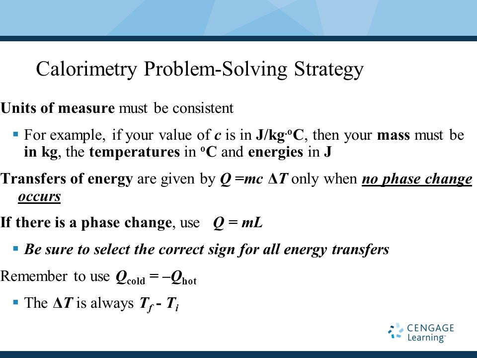 Calorimetry Problem-Solving Strategy Units of measure must be consistent  For example, if your value of c is in J/kg.o C, then your mass must be in kg, the temperatures in o C and energies in J Transfers of energy are given by Q =mc ΔT only when no phase change occurs If there is a phase change, use Q = mL  Be sure to select the correct sign for all energy transfers Remember to use Q cold = –Q hot  The ΔT is always T f - T i