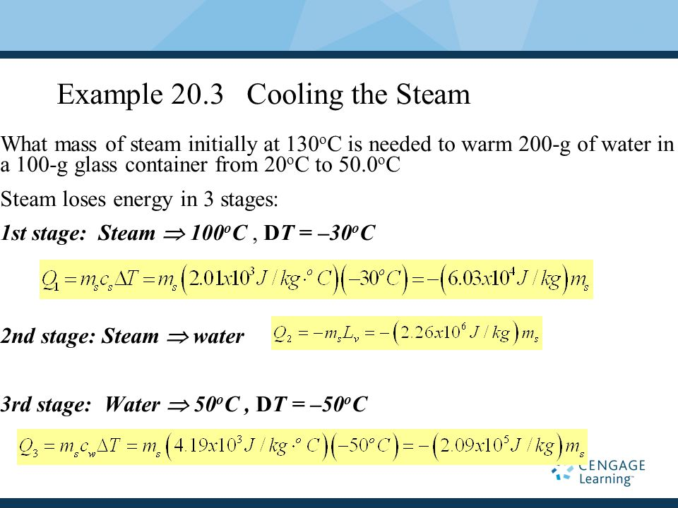Example 20.3 Cooling the Steam What mass of steam initially at 130 o C is needed to warm 200-g of water in a 100-g glass container from 20 o C to 50.0 o C Steam loses energy in 3 stages: 1st stage: Steam  100 o C, DT = –30 o C 2nd stage: Steam  water 3rd stage: Water  50 o C, DT = –50 o C