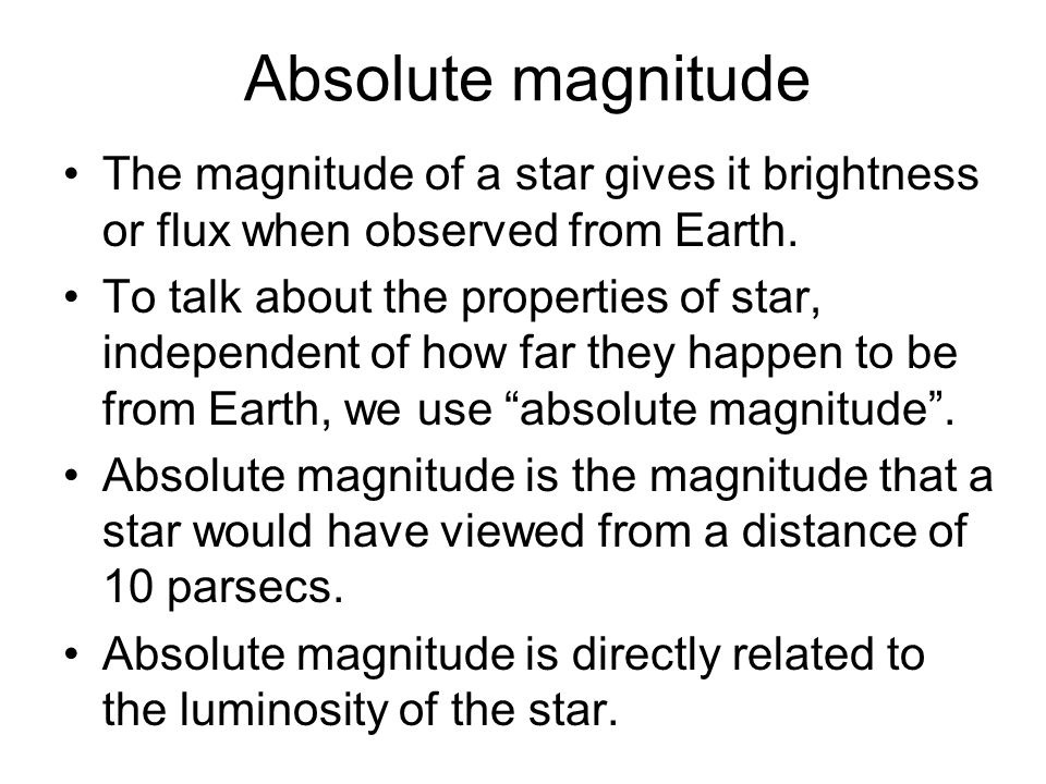 Absolute magnitude The magnitude of a star gives it brightness or flux when observed from Earth. To talk about the properties of star, independent of
