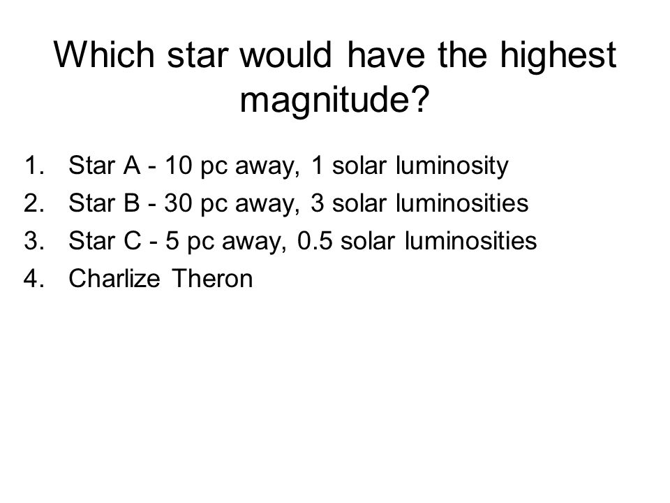 Which star would have the highest magnitude? 1.Star A - 10 pc away, 1 solar luminosity 2.Star B - 30 pc away, 3 solar luminosities 3.Star C - 5 pc awa