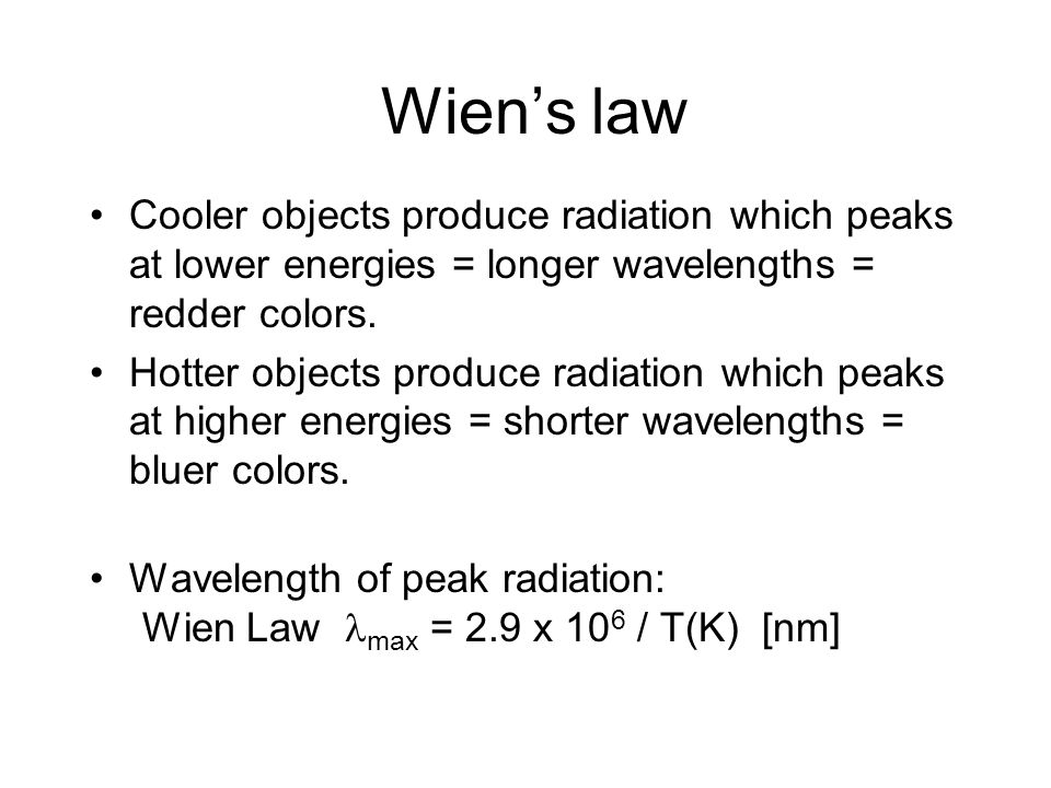 Wien's law Cooler objects produce radiation which peaks at lower energies = longer wavelengths = redder colors. Hotter objects produce radiation which