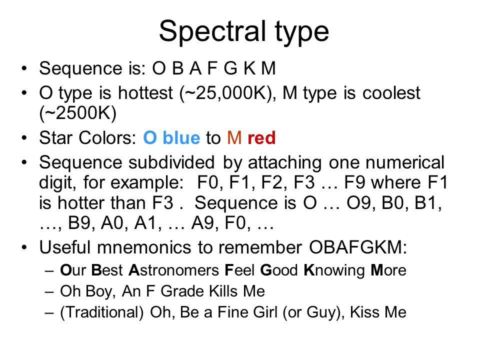 Spectral type Sequence is: O B A F G K M O type is hottest (~25,000K), M type is coolest (~2500K) Star Colors: O blue to M red Sequence subdivided by