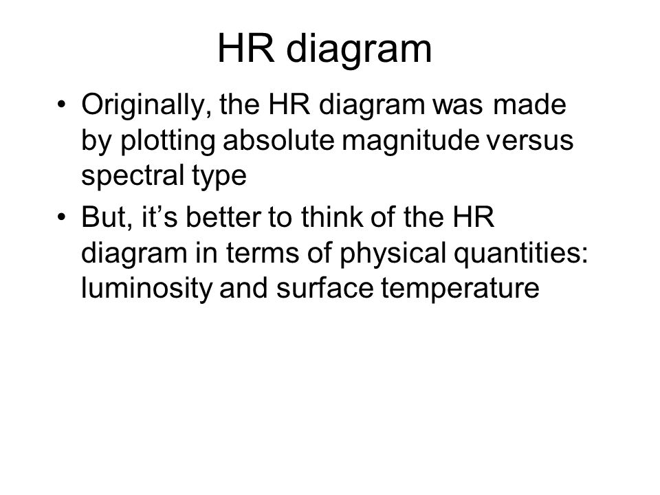 Originally, the HR diagram was made by plotting absolute magnitude versus spectral type But, it's better to think of the HR diagram in terms of physic