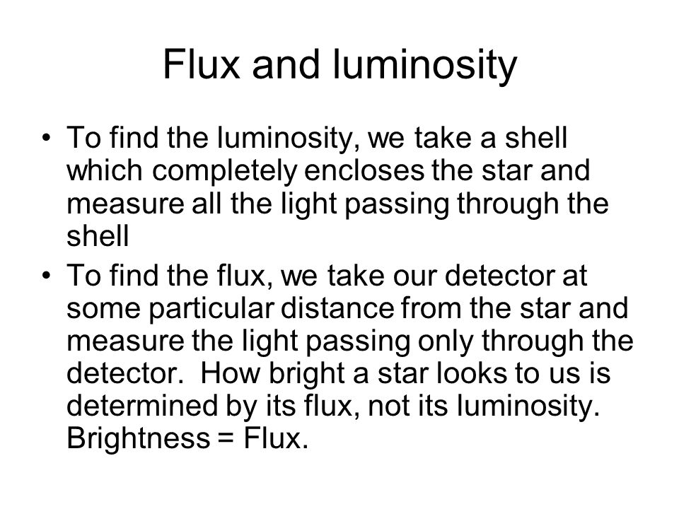 Flux and luminosity To find the luminosity, we take a shell which completely encloses the star and measure all the light passing through the shell To