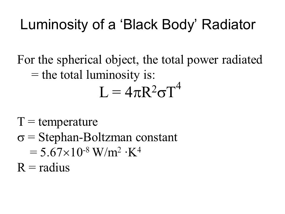 For the spherical object, the total power radiated = the total luminosity is: L = 4  R 2  T 4 T = temperature  = Stephan-Boltzman constant = 5.67 