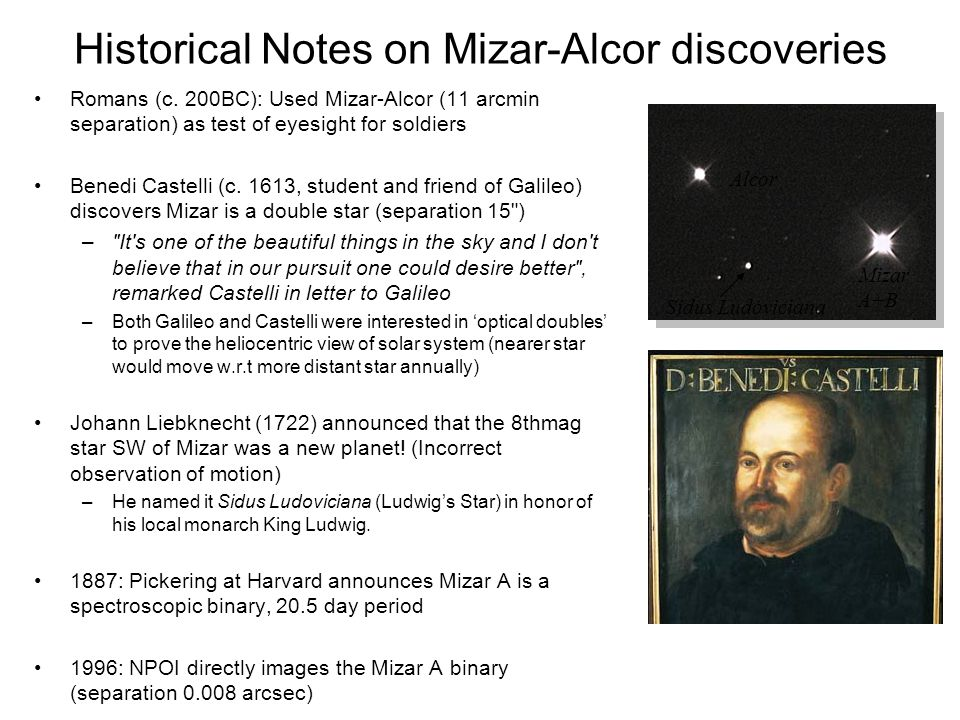 Historical Notes on Mizar-Alcor discoveries Romans (c. 200BC): Used Mizar-Alcor (11 arcmin separation) as test of eyesight for soldiers Benedi Castell