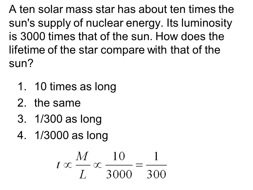 A ten solar mass star has about ten times the sun's supply of nuclear energy. Its luminosity is 3000 times that of the sun. How does the lifetime of t