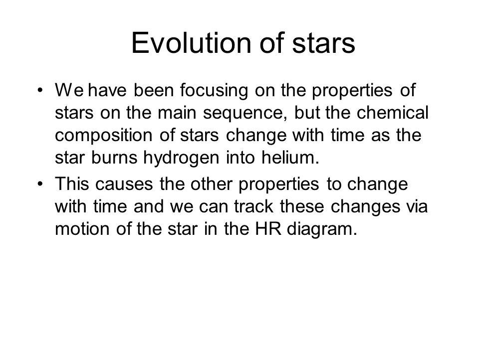 Evolution of stars We have been focusing on the properties of stars on the main sequence, but the chemical composition of stars change with time as th