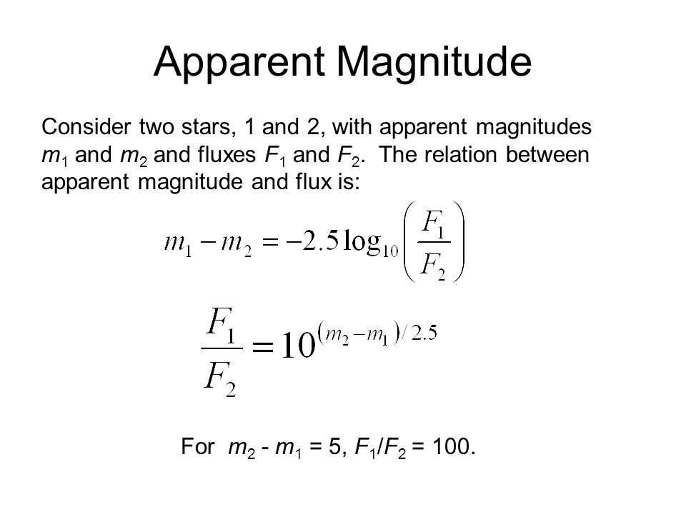 Consider two stars, 1 and 2, with apparent magnitudes m 1 and m 2 and fluxes F 1 and F 2. The relation between apparent magnitude and flux is: Apparen