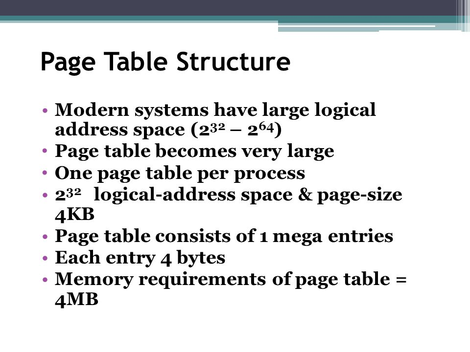 Page Table Structure Modern systems have large logical address space (2 32 – 2 64 ) Page table becomes very large One page table per process 2 32 logi