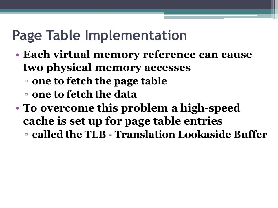 Page Table Implementation Each virtual memory reference can cause two physical memory accesses ▫one to fetch the page table ▫one to fetch the data To