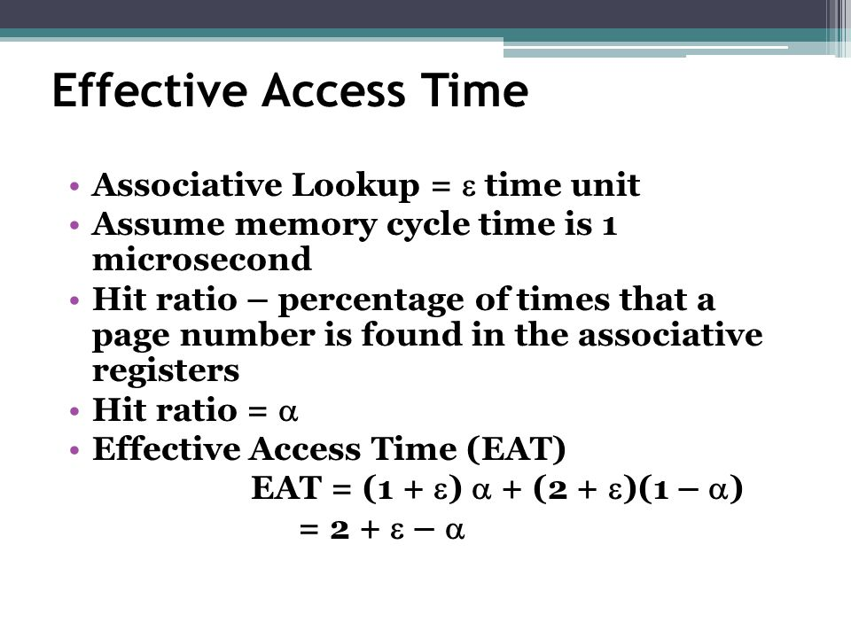 Effective Access Time Associative Lookup =  time unit Assume memory cycle time is 1 microsecond Hit ratio – percentage of times that a page number is