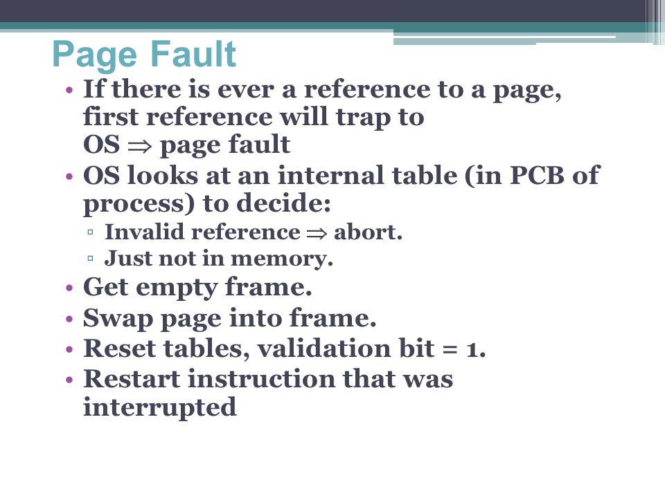 Page Fault If there is ever a reference to a page, first reference will trap to OS  page fault OS looks at an internal table (in PCB of process) to d