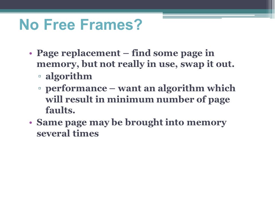 No Free Frames? Page replacement – find some page in memory, but not really in use, swap it out. ▫algorithm ▫performance – want an algorithm which wil
