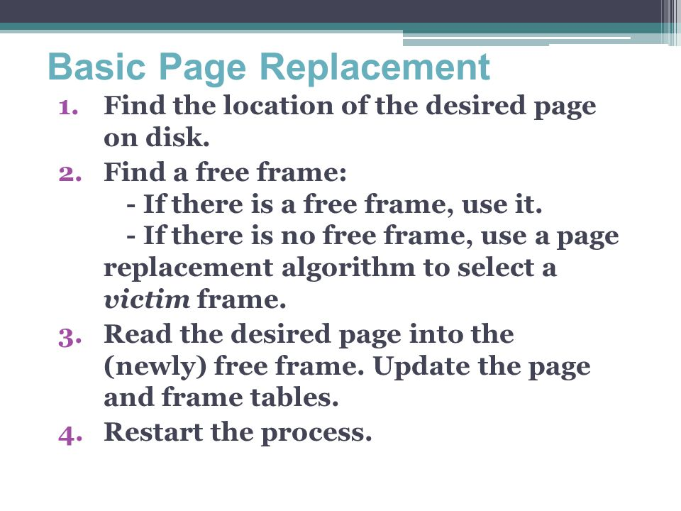 Basic Page Replacement 1.Find the location of the desired page on disk. 2.Find a free frame: - If there is a free frame, use it. - If there is no free