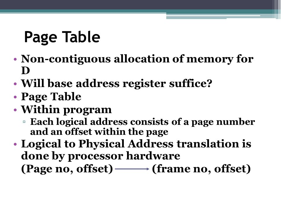 Page Table Non-contiguous allocation of memory for D Will base address register suffice? Page Table Within program ▫Each logical address consists of a