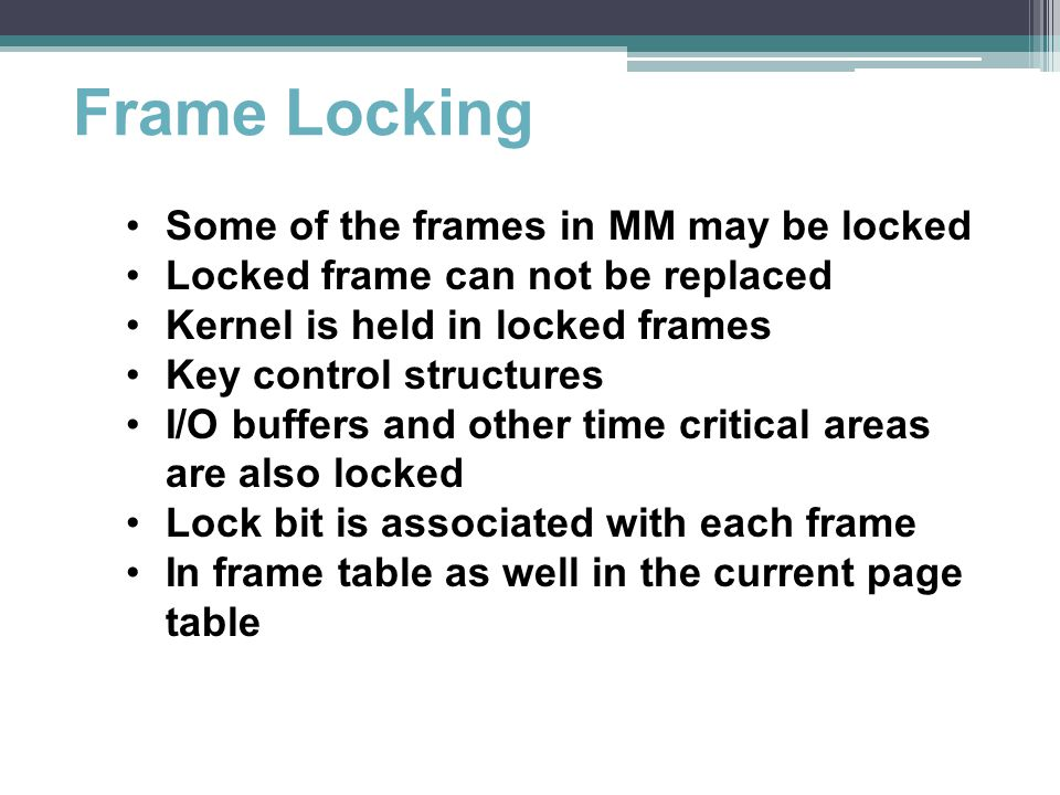 Frame Locking Some of the frames in MM may be locked Locked frame can not be replaced Kernel is held in locked frames Key control structures I/O buffe