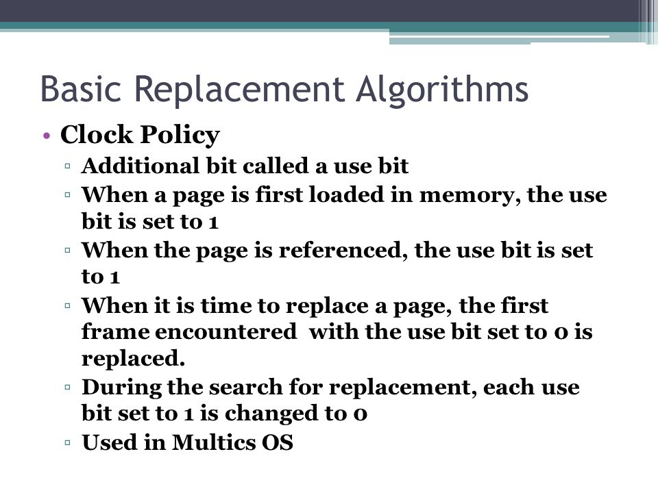 Basic Replacement Algorithms Clock Policy ▫Additional bit called a use bit ▫When a page is first loaded in memory, the use bit is set to 1 ▫When the p