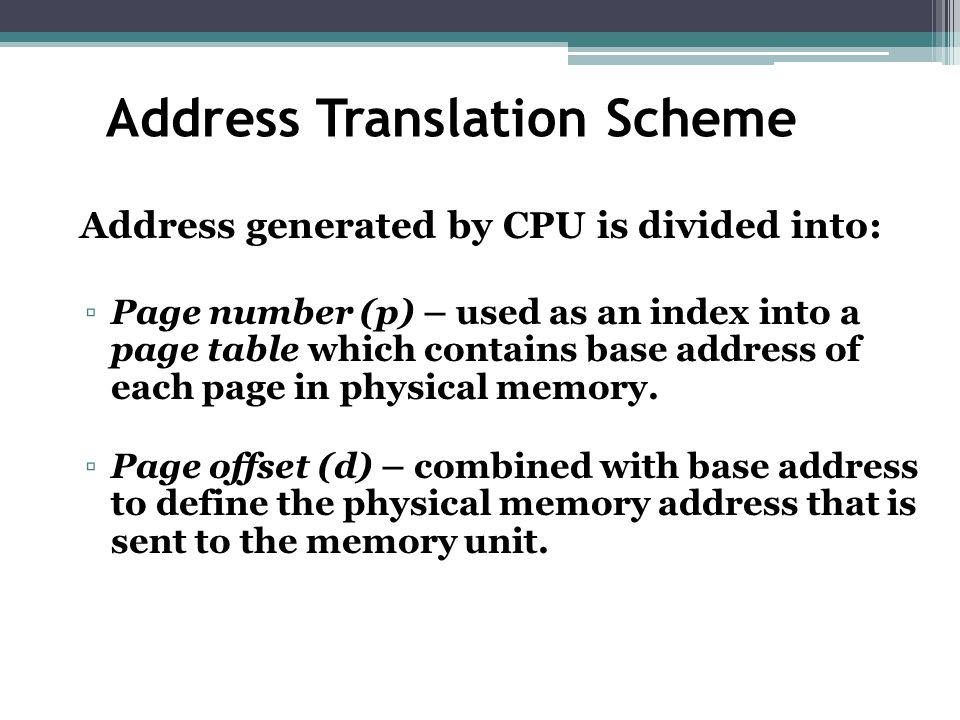 Address Translation Scheme Address generated by CPU is divided into: ▫Page number (p) – used as an index into a page table which contains base address