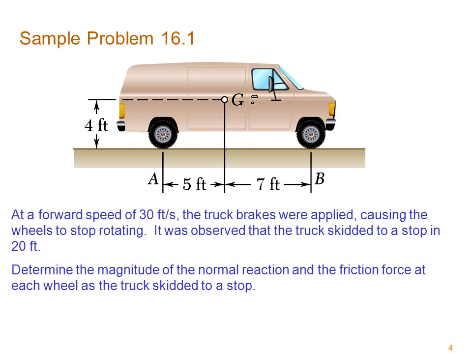 4 Sample Problem 16.1 At a forward speed of 30 ft/s, the truck brakes were applied, causing the wheels to stop rotating. It was observed that the truc