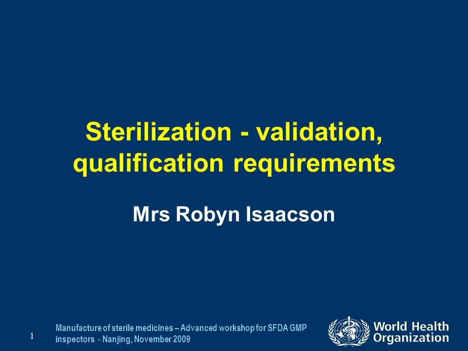 Manufacture of sterile medicines – Advanced workshop for SFDA GMP inspectors - Nanjing, November 2009 42 Other Sterilization Processes Sterilization using other processes should follow a similar approach as that described for moist heat –Validation protocol –Equipment calibration –Determining the process that will deliver the desired SAL (10 -6 ) –IQ, OQ, PQ –Requirements for routine monitoring and control