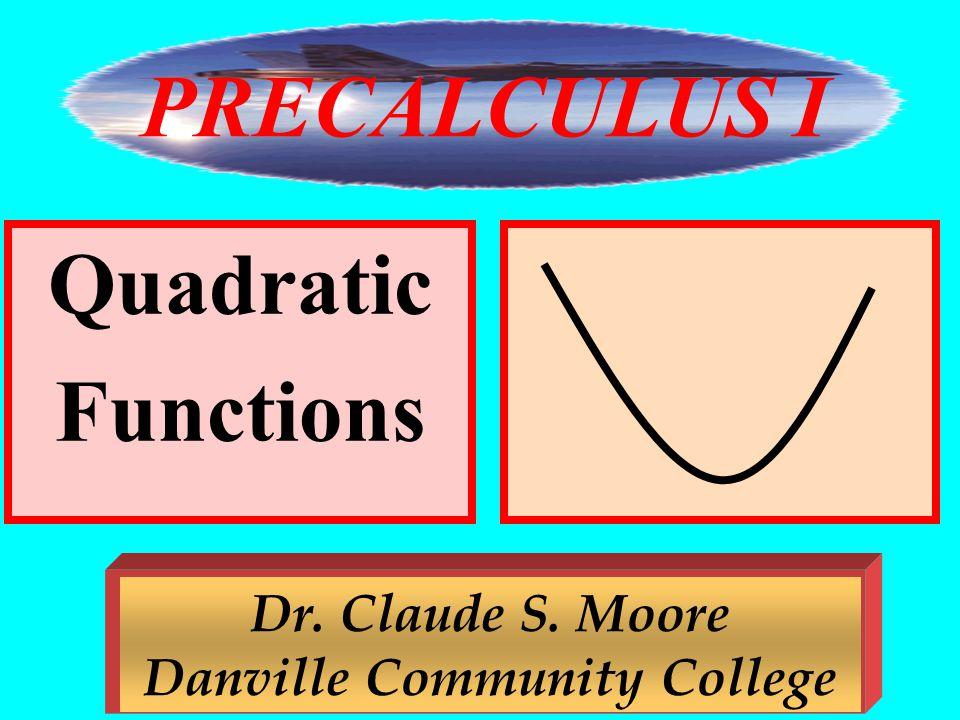 1 Quadratic Functions Dr. Claude S. Moore Danville Community College PRECALCULUS I