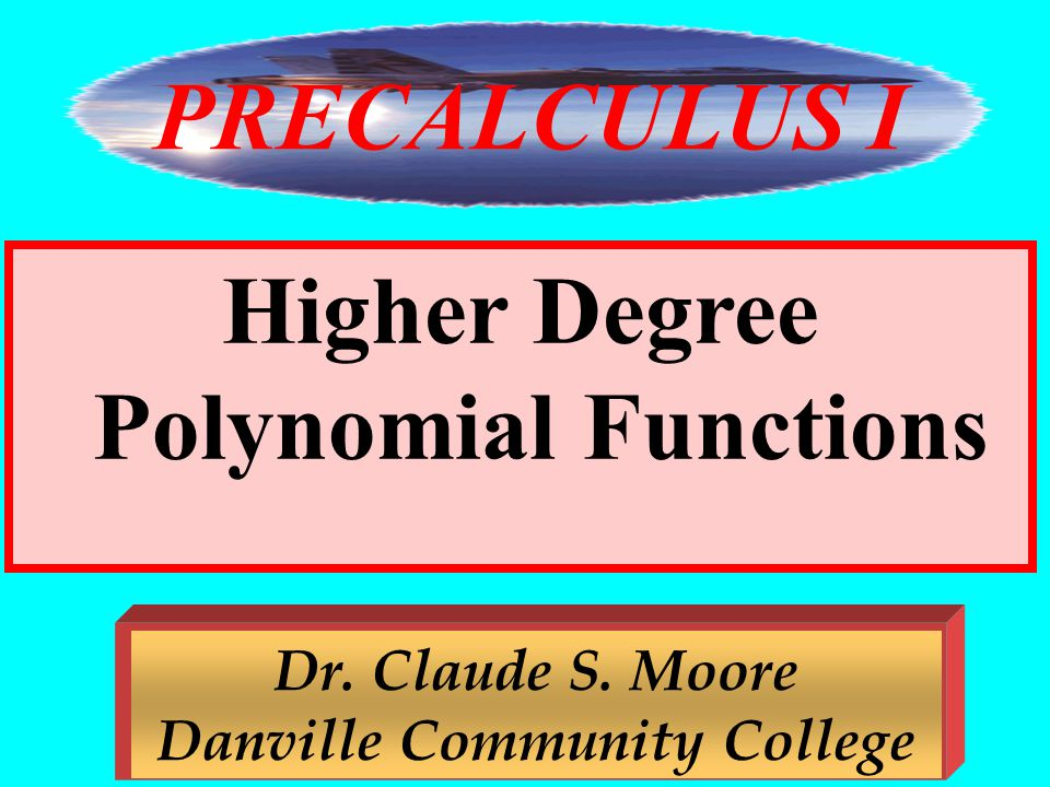 7 Higher Degree Polynomial Functions Dr. Claude S. Moore Danville Community College PRECALCULUS I