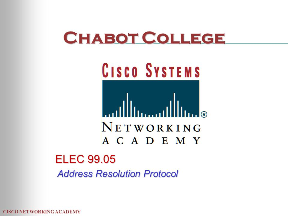 CISCO NETWORKING ACADEMY Chabot College ELEC 99.05 Address Resolution Protocol