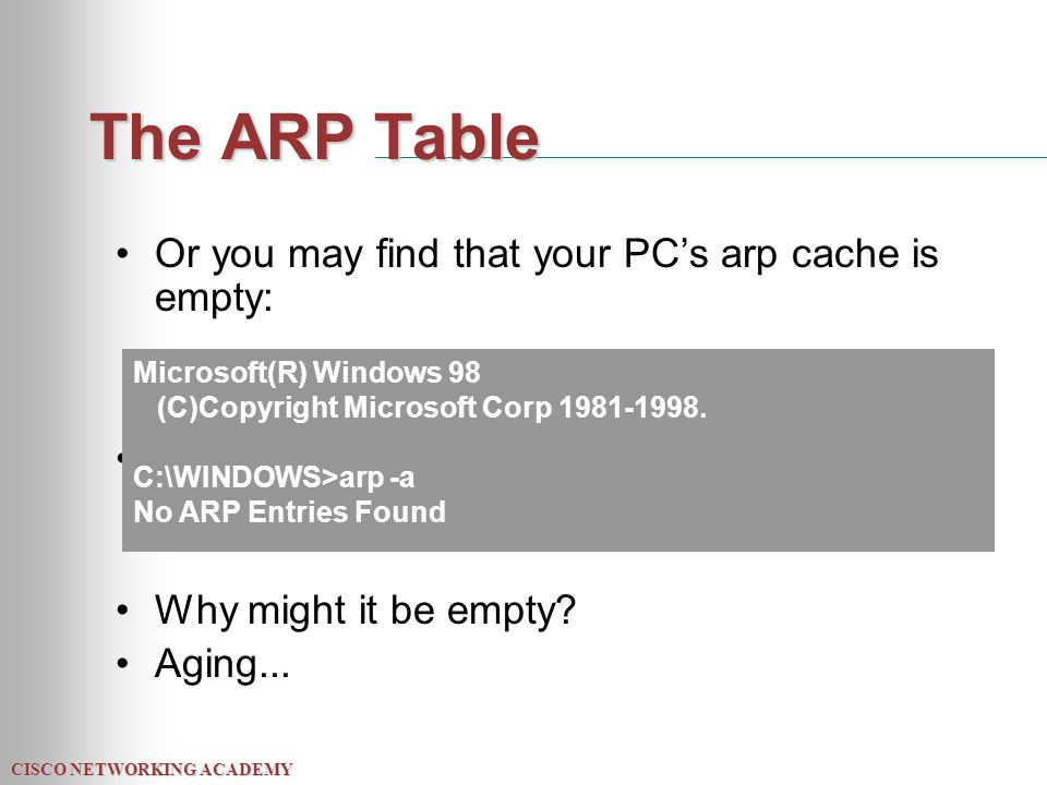 CISCO NETWORKING ACADEMY The ARP Table Or you may find that your PC's arp cache is empty: Why might it be empty? Aging... Microsoft(R) Windows 98 (C)C