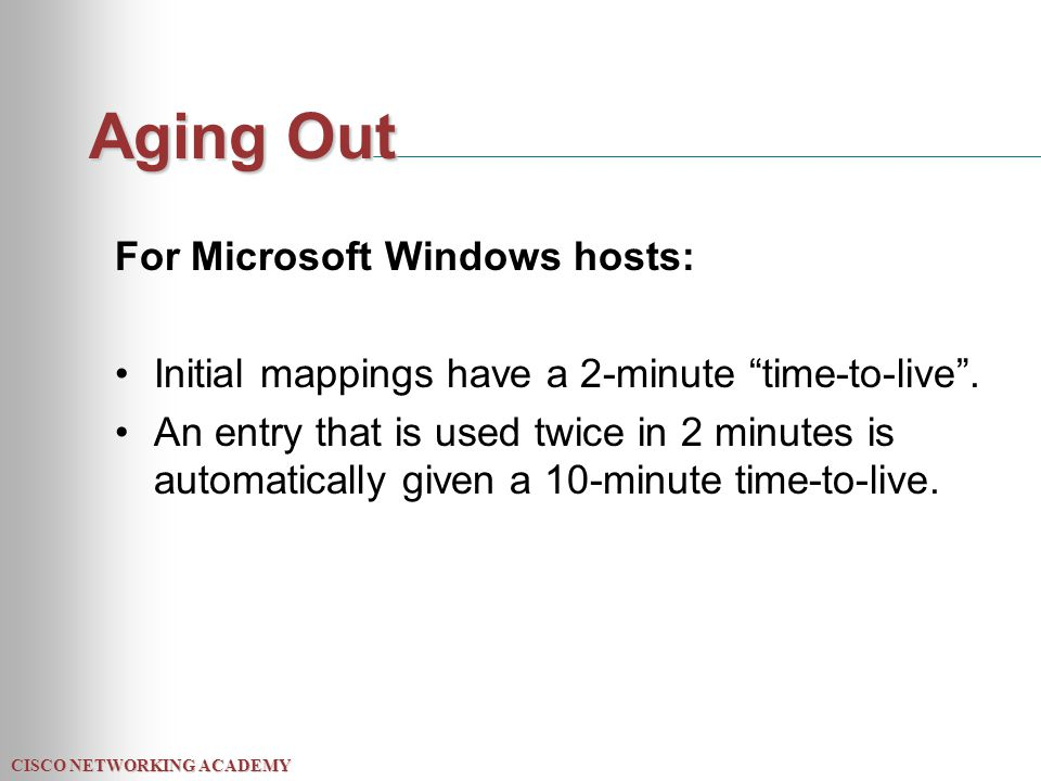 """CISCO NETWORKING ACADEMY Aging Out For Microsoft Windows hosts: Initial mappings have a 2-minute """"time-to-live"""". An entry that is used twice in 2 minu"""