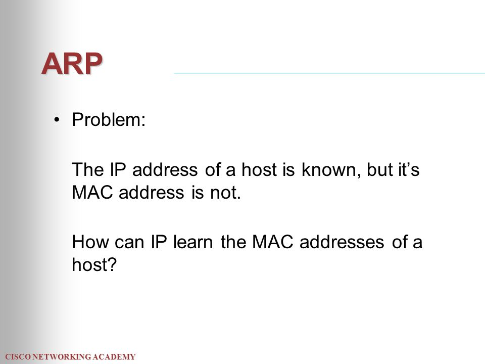 CISCO NETWORKING ACADEMY ARP Problem: The IP address of a host is known, but it's MAC address is not. How can IP learn the MAC addresses of a host?
