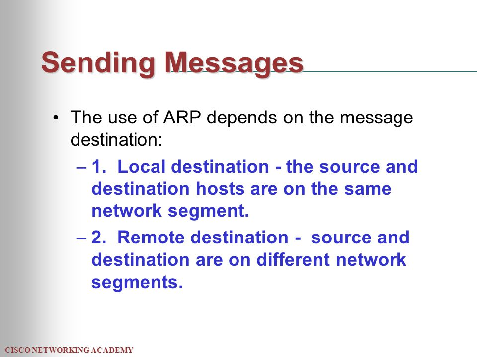 CISCO NETWORKING ACADEMY Sending Messages The use of ARP depends on the message destination: –1.