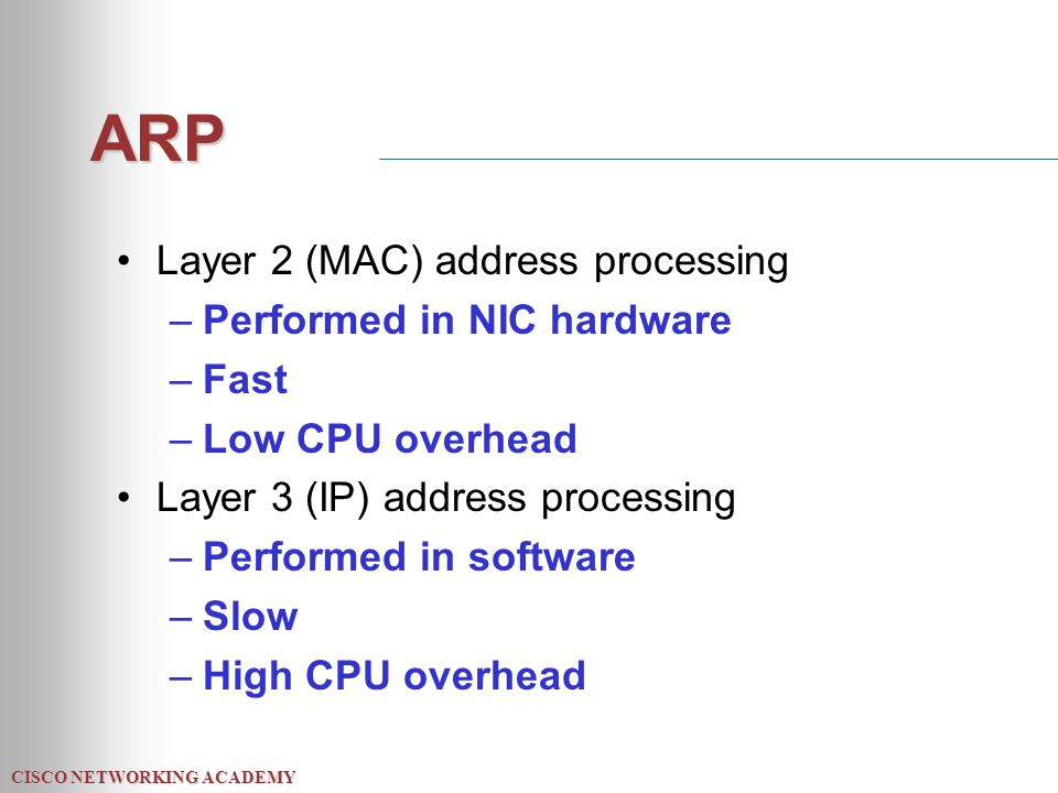 CISCO NETWORKING ACADEMY ARP Layer 2 (MAC) address processing –Performed in NIC hardware –Fast –Low CPU overhead Layer 3 (IP) address processing –Performed in software –Slow –High CPU overhead