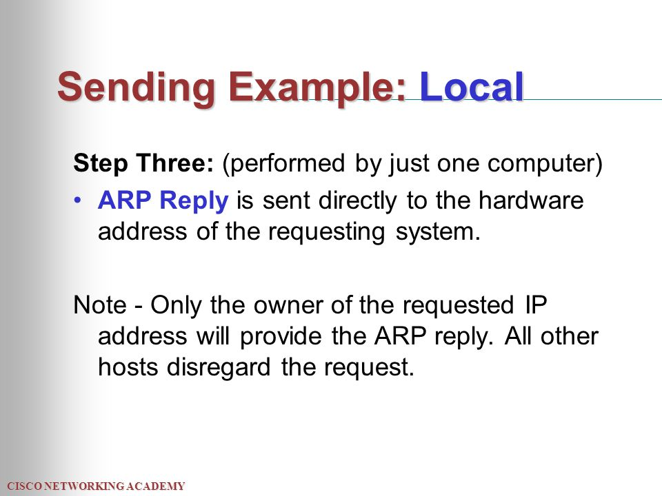CISCO NETWORKING ACADEMY Sending Example: Local Step Three: (performed by just one computer) ARP Reply is sent directly to the hardware address of the requesting system.