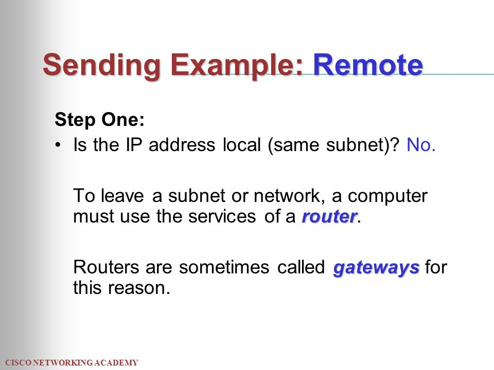 CISCO NETWORKING ACADEMY Sending Example: Remote Step One: Is the IP address local (same subnet)? No. router To leave a subnet or network, a computer