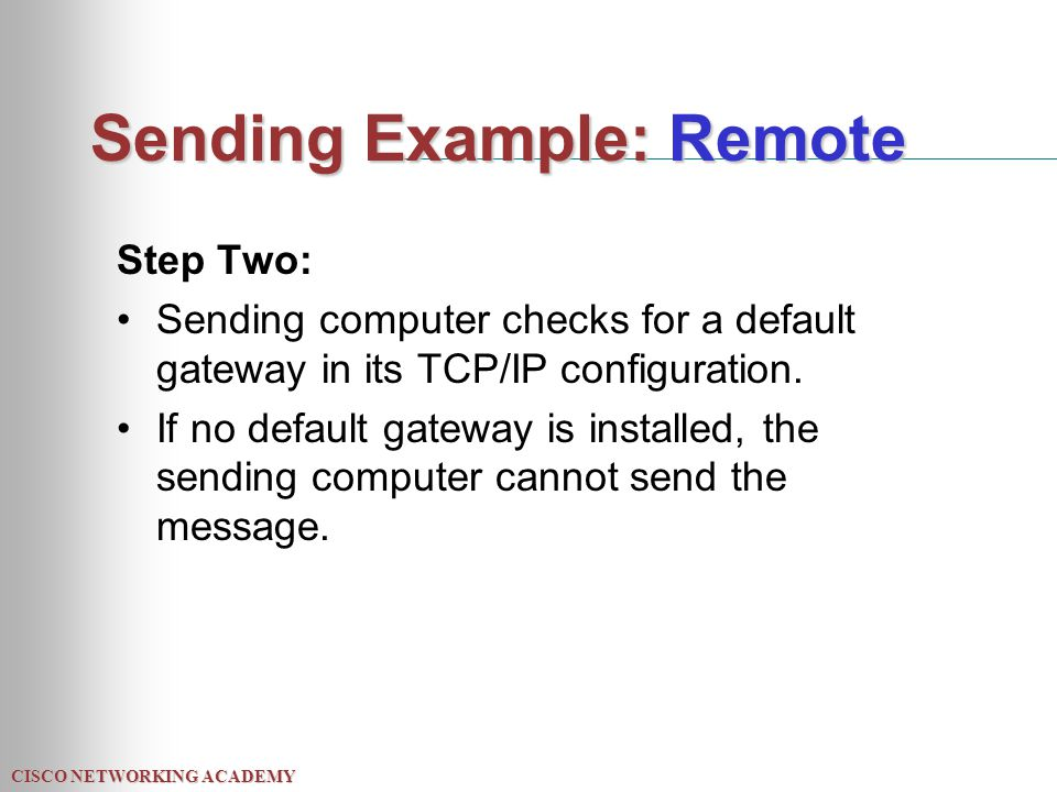 CISCO NETWORKING ACADEMY Sending Example: Remote Step Two: Sending computer checks for a default gateway in its TCP/IP configuration. If no default ga