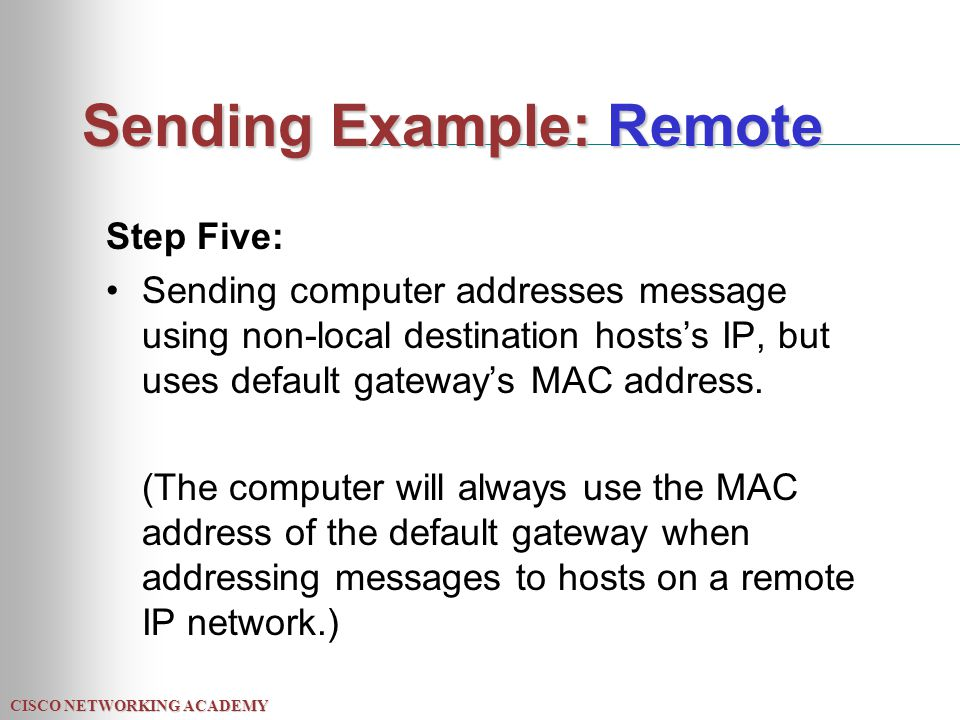 CISCO NETWORKING ACADEMY Sending Example: Remote Step Five: Sending computer addresses message using non-local destination hosts's IP, but uses default gateway's MAC address.