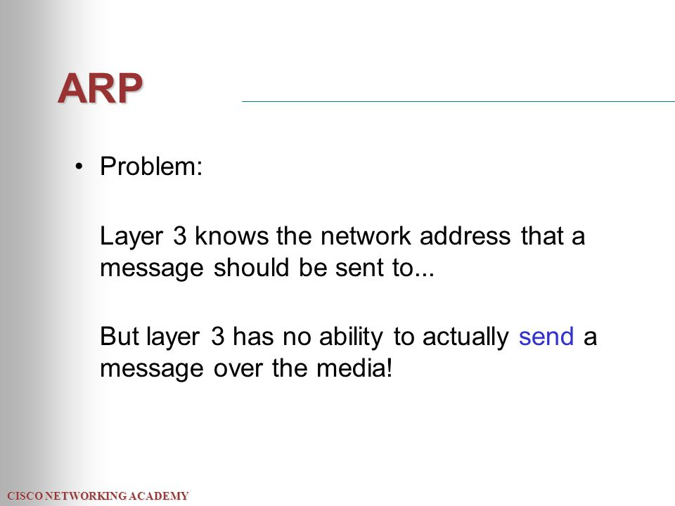 CISCO NETWORKING ACADEMY ARP Problem: Layer 3 knows the network address that a message should be sent to...