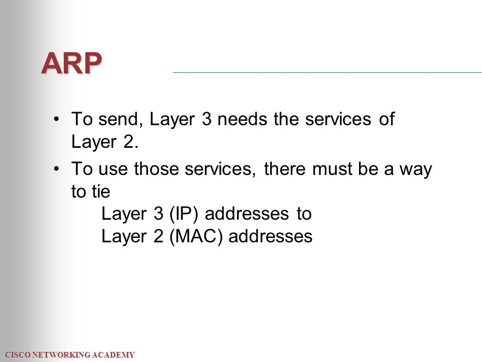 CISCO NETWORKING ACADEMY ARP To send, Layer 3 needs the services of Layer 2. To use those services, there must be a way to tie Layer 3 (IP) addresses