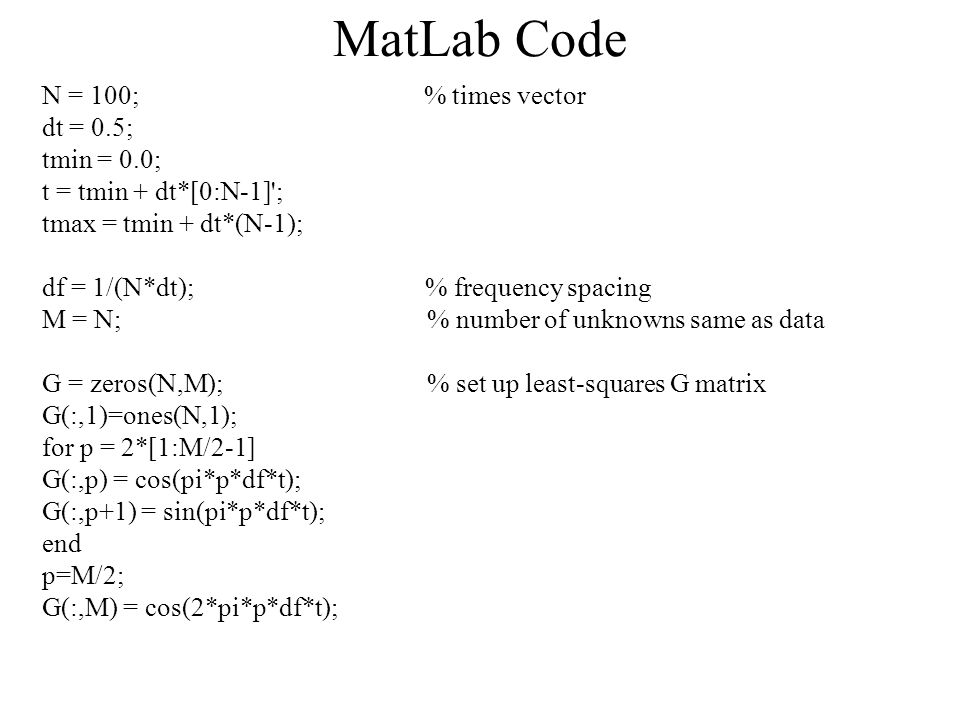 MatLab Code N = 100; % times vector dt = 0.5; tmin = 0.0; t = tmin + dt*[0:N-1] ; tmax = tmin + dt*(N-1); df = 1/(N*dt); % frequency spacing M = N; % number of unknowns same as data G = zeros(N,M); % set up least-squares G matrix G(:,1)=ones(N,1); for p = 2*[1:M/2-1] G(:,p) = cos(pi*p*df*t); G(:,p+1) = sin(pi*p*df*t); end p=M/2; G(:,M) = cos(2*pi*p*df*t);
