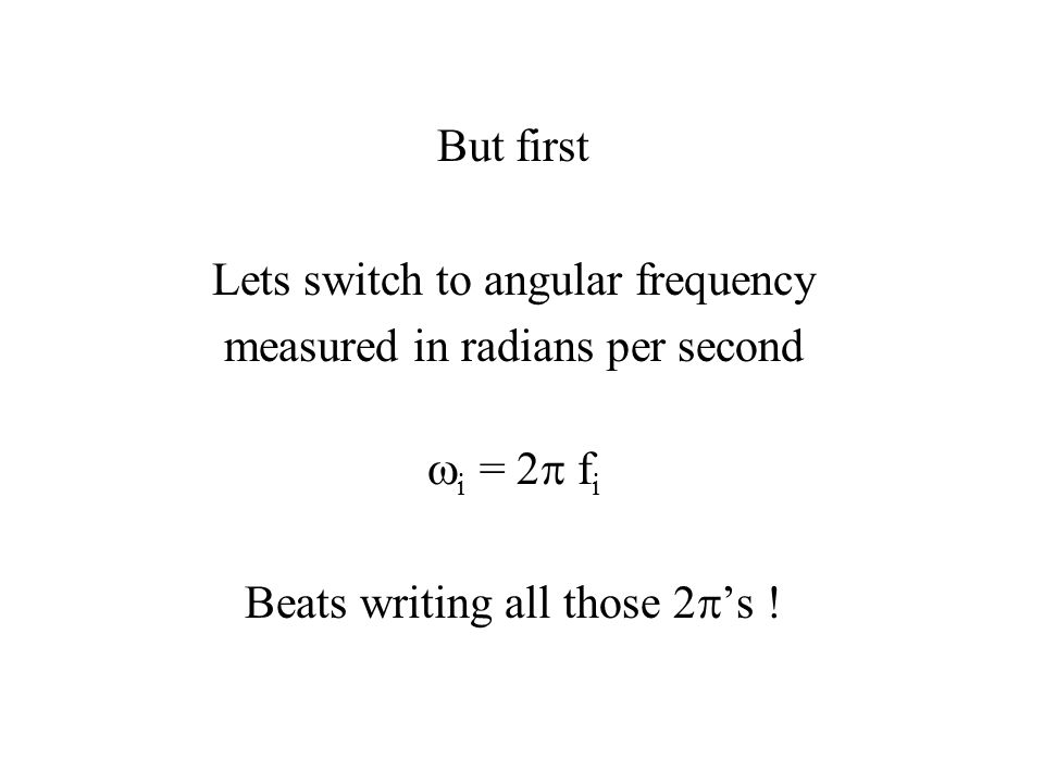 But first Lets switch to angular frequency measured in radians per second  i = 2  f i Beats writing all those 2  's !